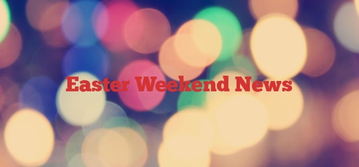 Easter Weekend News