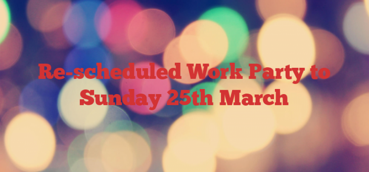 Re-scheduled Work Party to Sunday 25th March