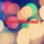 April Photos!