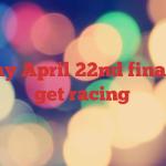 Sunday April 22nd finally we get racing